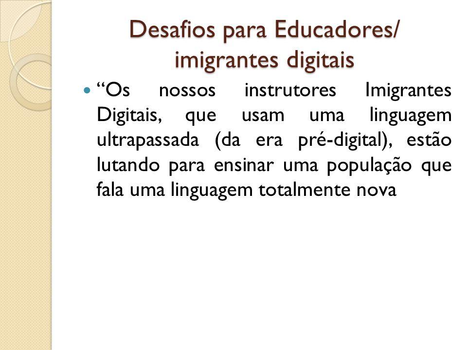 Desafios para Educadores/ imigrantes digitais Os nossos instrutores Imigrantes Digitais, que usam uma linguagem ultrapassada (da era pré-digital), est