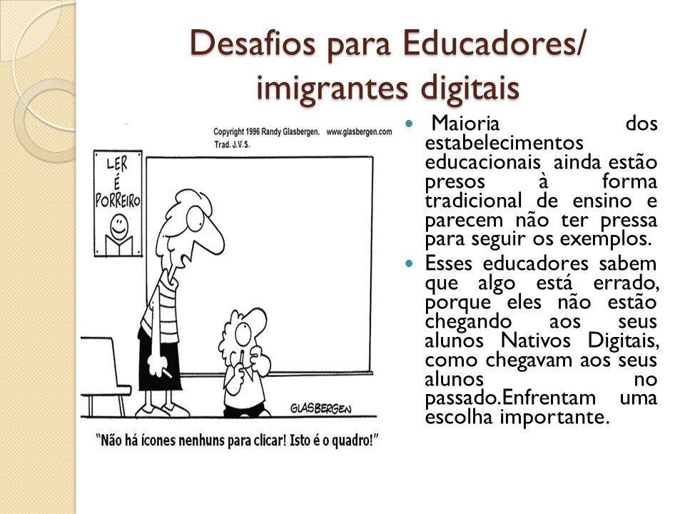 Desafios para Educadores/ imigrantes digitais Maioria dos estabelecimentos educacionais ainda estão presos à forma tradicional de ensino e parecem não
