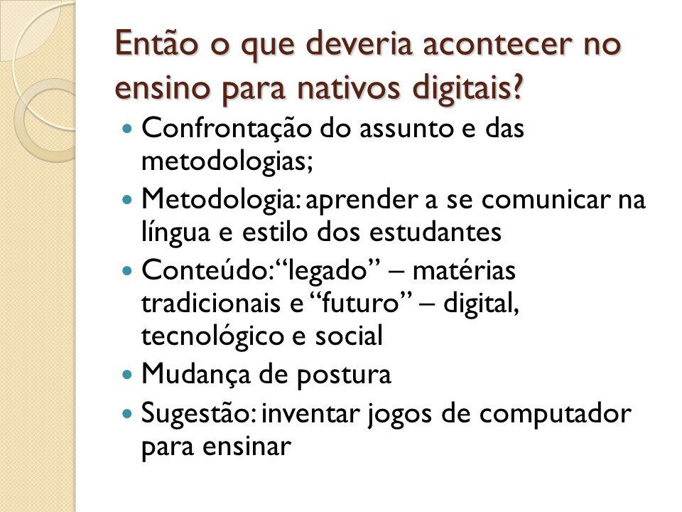Então o que deveria acontecer no ensino para nativos digitais? Confrontação do assunto e das metodologias; Metodologia: aprender a se comunicar na lín