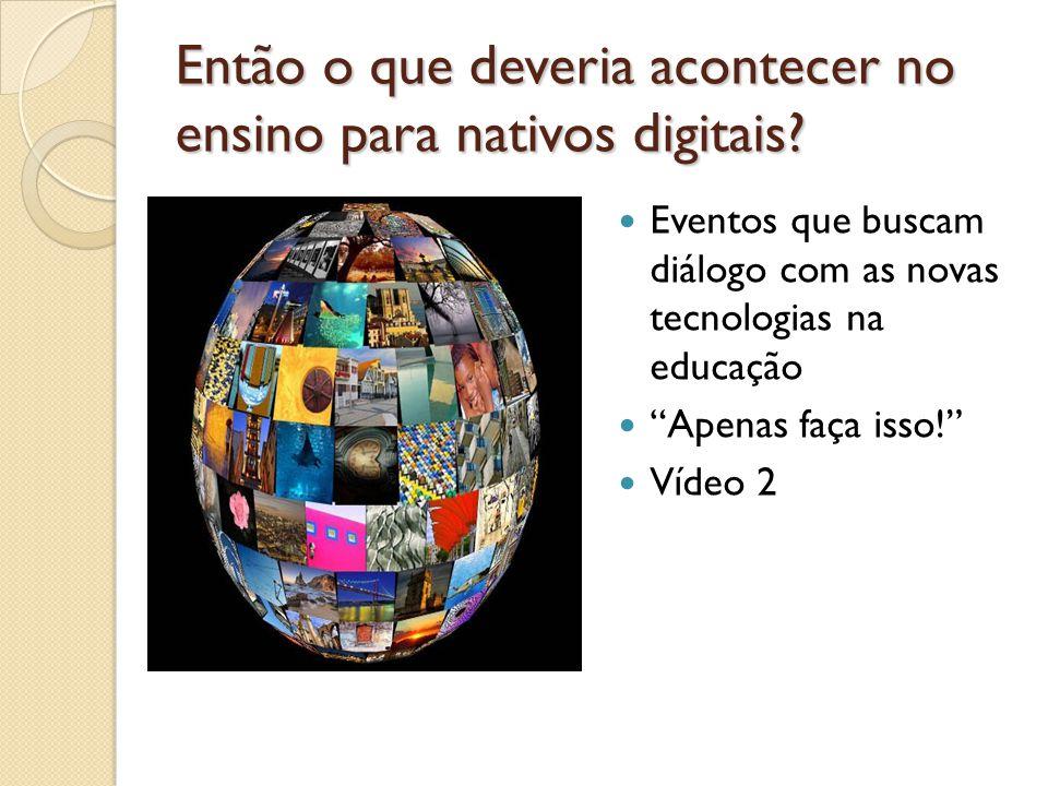 Então o que deveria acontecer no ensino para nativos digitais? Eventos que buscam diálogo com as novas tecnologias na educação Apenas faça isso! Vídeo