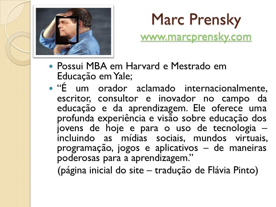Marc Prensky www.marcprensky.com www.marcprensky.com Possui MBA em Harvard e Mestrado em Educação em Yale; É um orador aclamado internacionalmente, es