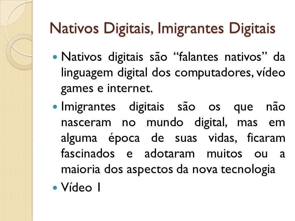 Nativos Digitais, Imigrantes Digitais Nativos digitais são falantes nativos da linguagem digital dos computadores, vídeo games e internet. Imigrantes
