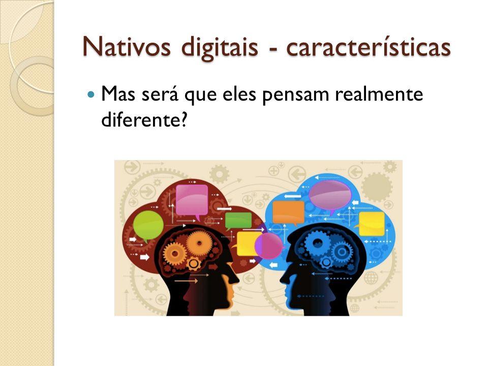 Nativos digitais - características Mas será que eles pensam realmente diferente?