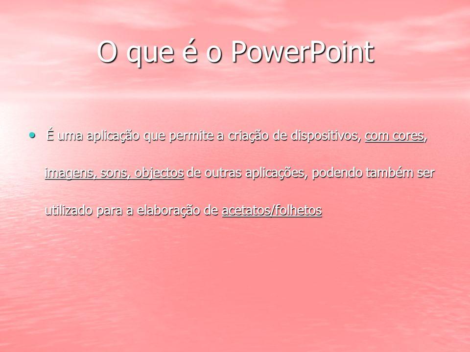 O que é o PowerPoint É uma aplicação que permite a criação de dispositivos, com cores, É uma aplicação que permite a criação de dispositivos, com core