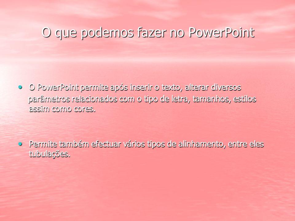O que podemos fazer no PowerPoint O PowerPoint permite após inserir o texto, alterar diversos O PowerPoint permite após inserir o texto, alterar diversos parâmetros relacionados com o tipo de letra, tamanhos, estilos assim como cores.