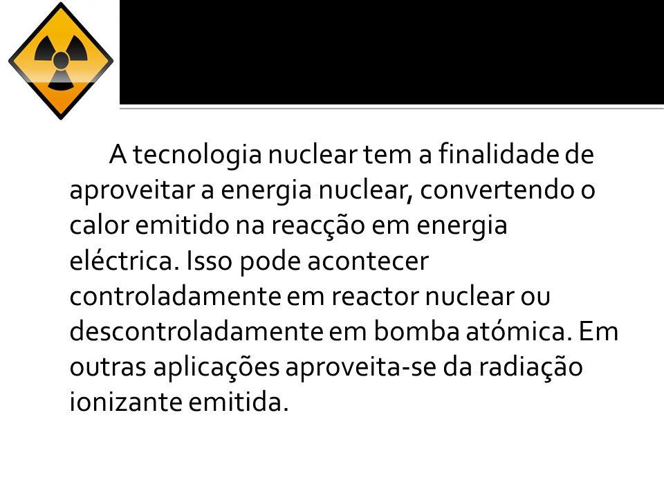 A tecnologia nuclear tem a finalidade de aproveitar a energia nuclear, convertendo o calor emitido na reacção em energia eléctrica. Isso pode acontece