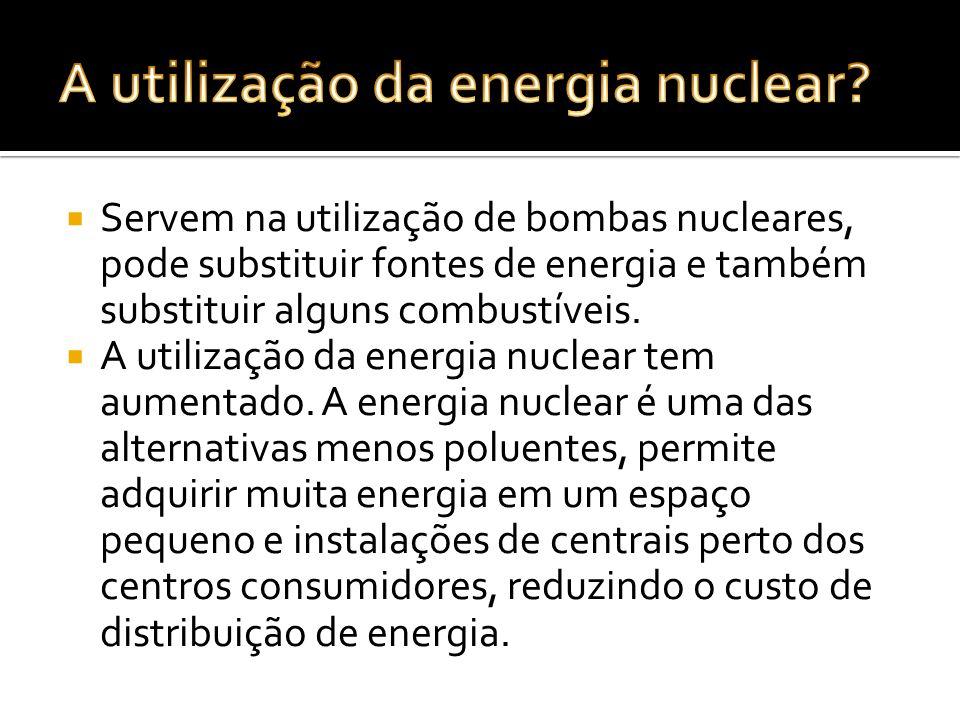 Servem na utilização de bombas nucleares, pode substituir fontes de energia e também substituir alguns combustíveis. A utilização da energia nuclear t
