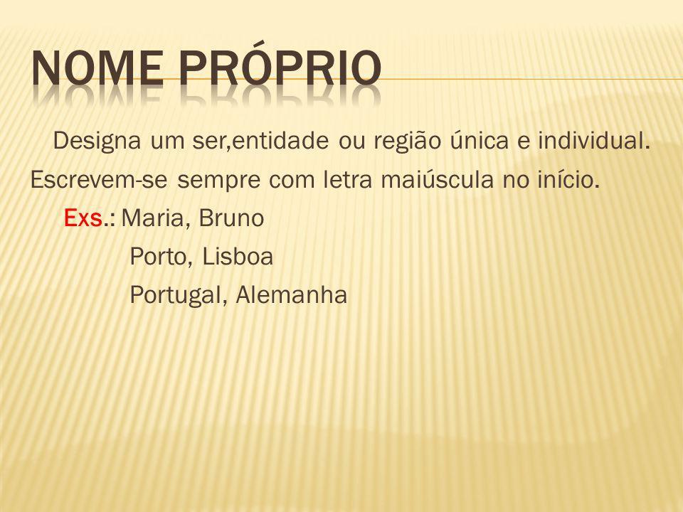 Designa um ser,entidade ou região única e individual. Escrevem-se sempre com letra maiúscula no início. Exs.: Maria, Bruno Porto, Lisboa Portugal, Ale