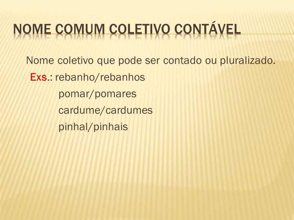 Nome coletivo que pode ser contado ou pluralizado. Exs.: rebanho/rebanhos pomar/pomares cardume/cardumes pinhal/pinhais