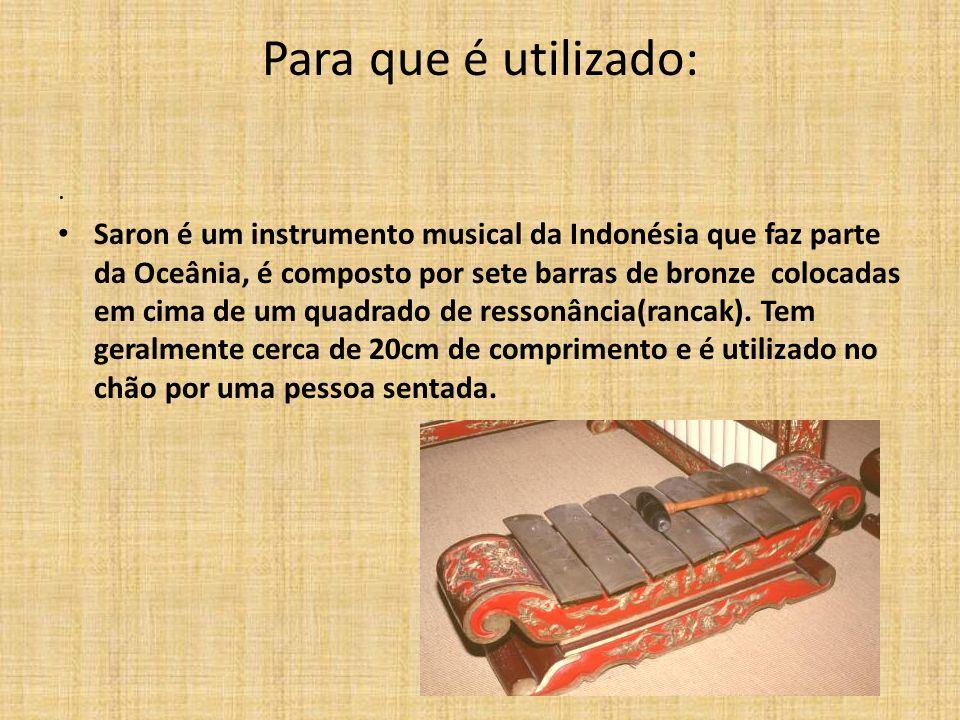 Para que é utilizado:. Saron é um instrumento musical da Indonésia que faz parte da Oceânia, é composto por sete barras de bronze colocadas em cima de