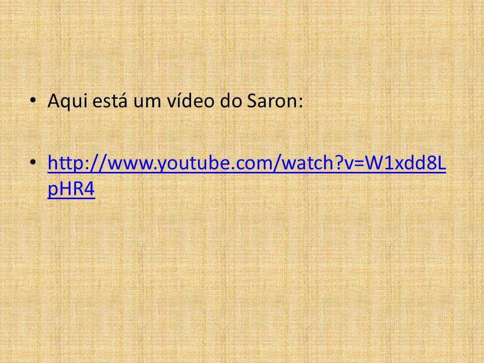 Aqui está um vídeo do Saron: http://www.youtube.com/watch?v=W1xdd8L pHR4 http://www.youtube.com/watch?v=W1xdd8L pHR4