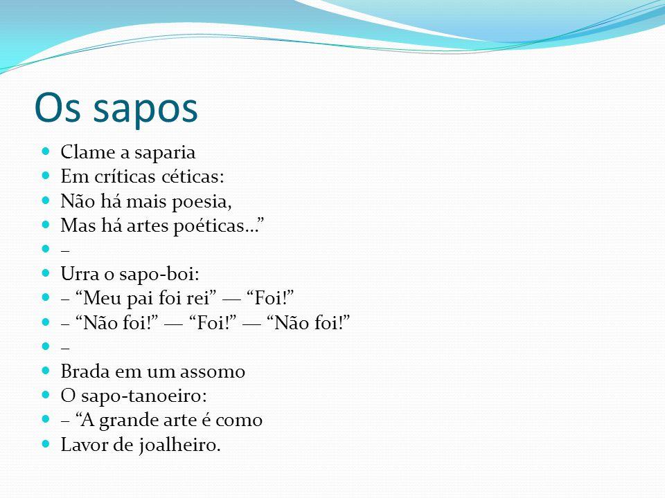 Os sapos Clame a saparia Em críticas céticas: Não há mais poesia, Mas há artes poéticas… – Urra o sapo-boi: – Meu pai foi rei Foi! – Não foi! Foi! Não