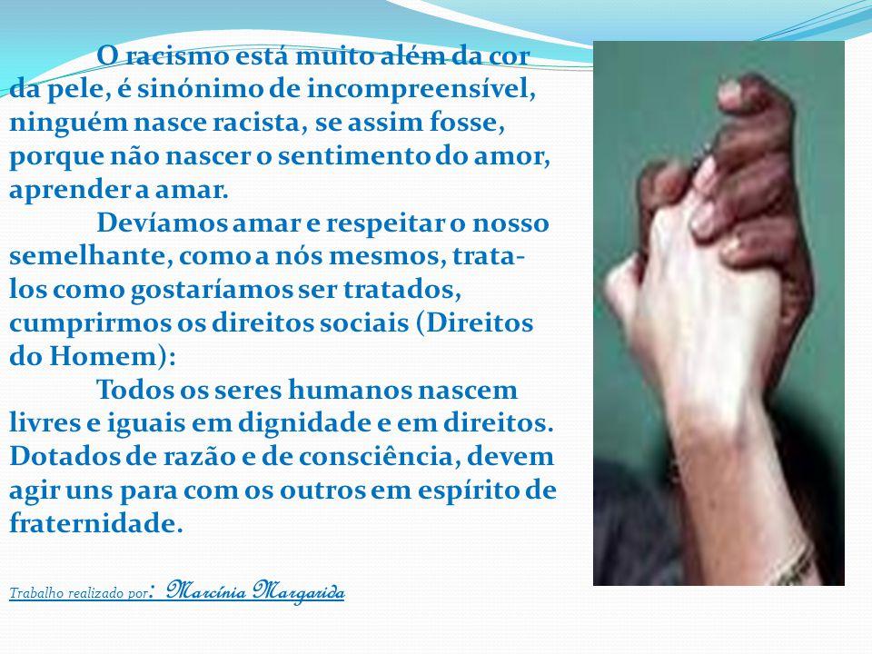 O racismo está muito além da cor da pele, é sinónimo de incompreensível, ninguém nasce racista, se assim fosse, porque não nascer o sentimento do amor, aprender a amar.