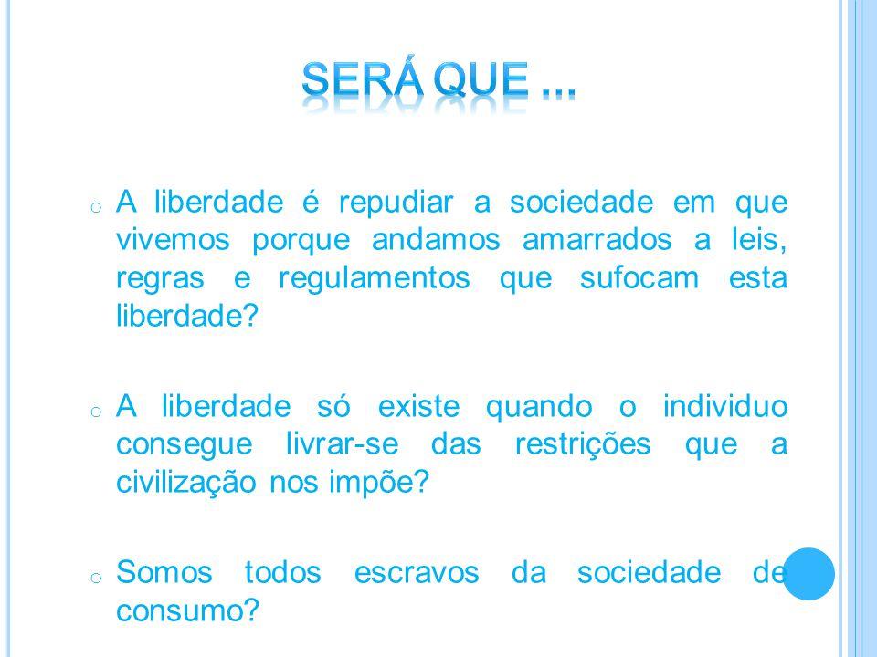 o A liberdade é repudiar a sociedade em que vivemos porque andamos amarrados a leis, regras e regulamentos que sufocam esta liberdade? o A liberdade s