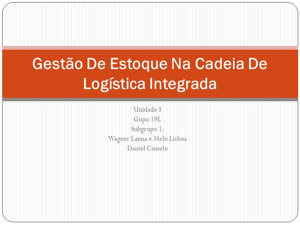 Unidade 3 Gupo 19L Subgrupo 1: Wagner Lanna e Melo Lisboa Daniel Camelo Gestão De Estoque Na Cadeia De Logística Integrada
