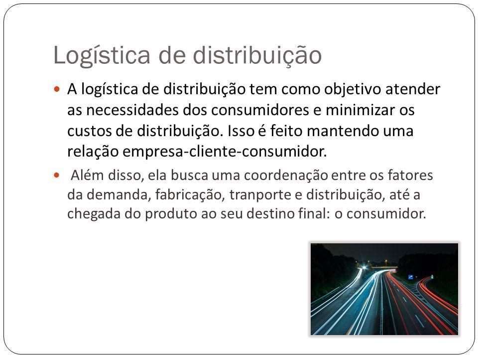 Logística de distribuição A logística de distribuição tem como objetivo atender as necessidades dos consumidores e minimizar os custos de distribuição