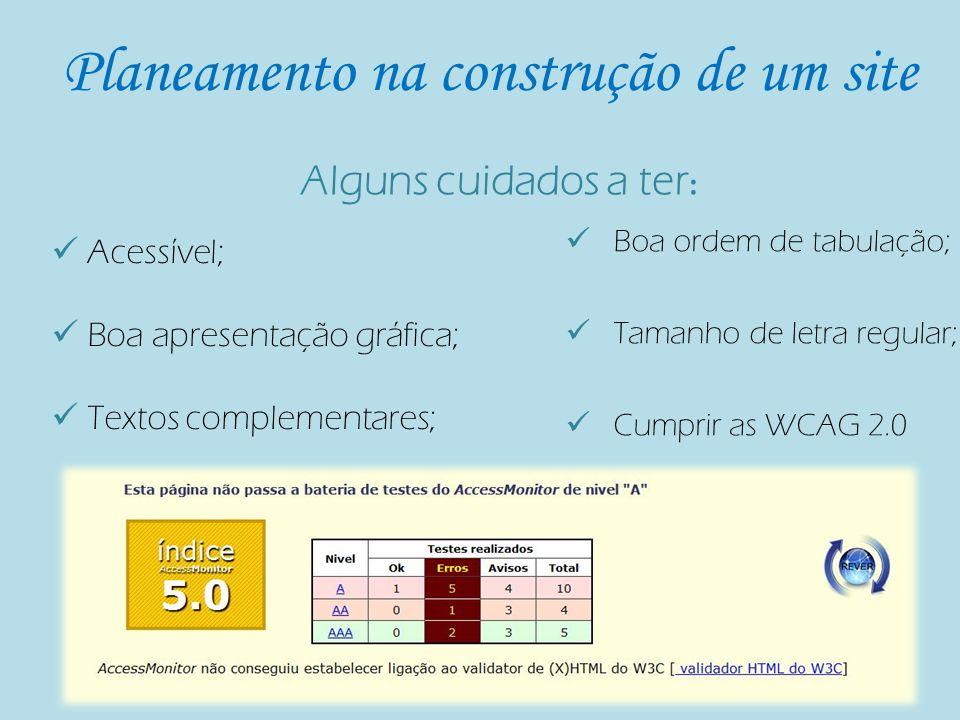 Planeamento na construção de um site Acessível; Boa apresentação gráfica; Textos complementares; Boa ordem de tabulação; Tamanho de letra regular; Cumprir as WCAG 2.0 Alguns cuidados a ter :