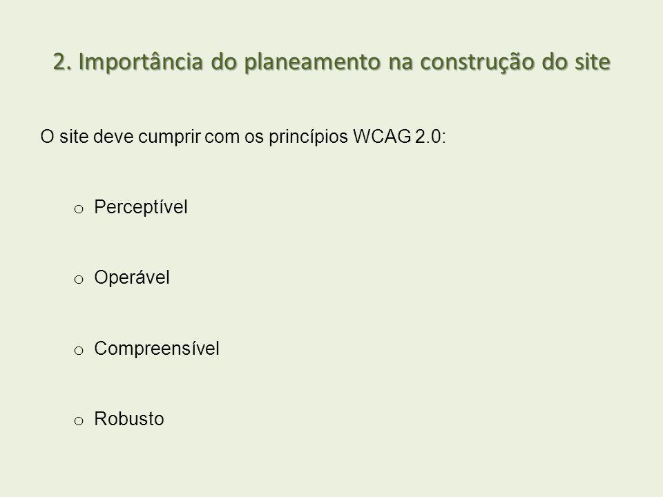 2. Importância do planeamento na construção do site O site deve cumprir com os princípios WCAG 2.0: o Perceptível o Operável o Compreensível o Robusto