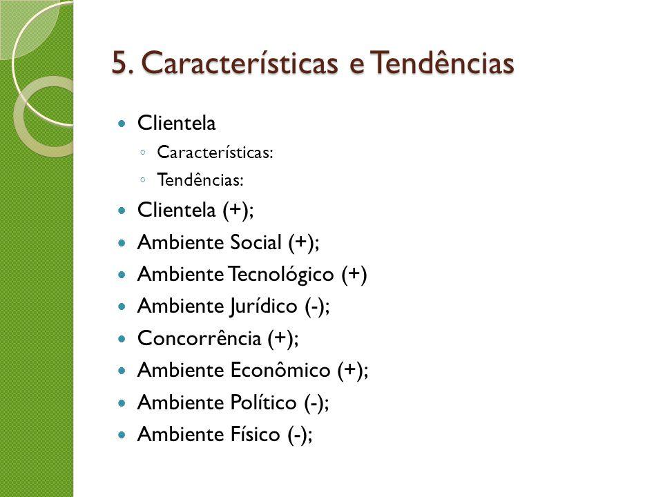 5. Características e Tendências Clientela Características: Tendências: Clientela (+); Ambiente Social (+); Ambiente Tecnológico (+) Ambiente Jurídico
