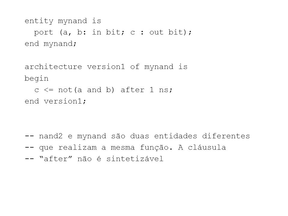 entity mynand is port (a, b: in bit; c : out bit); end mynand; architecture version1 of mynand is begin c <= not(a and b) after 1 ns; end version1; --