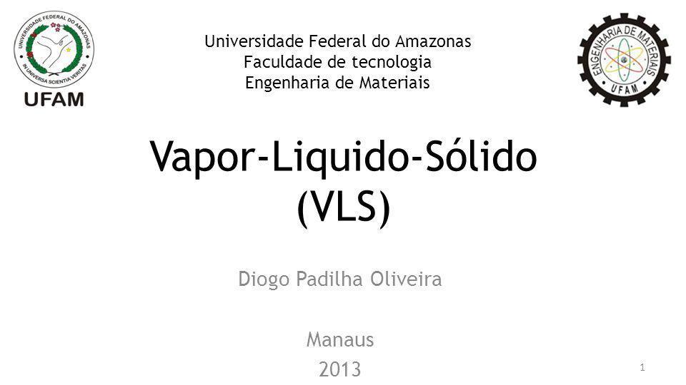 Vapor-Liquido-Sólido (VLS) Diogo Padilha Oliveira Manaus 2013 Universidade Federal do Amazonas Faculdade de tecnologia Engenharia de Materiais 1