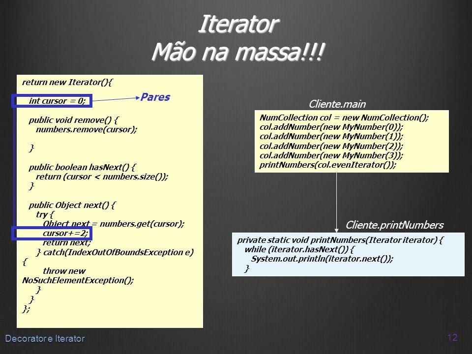 Iterator Mão na massa!!! 12 Decorator e Iterator return new Iterator(){ int cursor = 0; public void remove() { numbers.remove(cursor); } public boolea