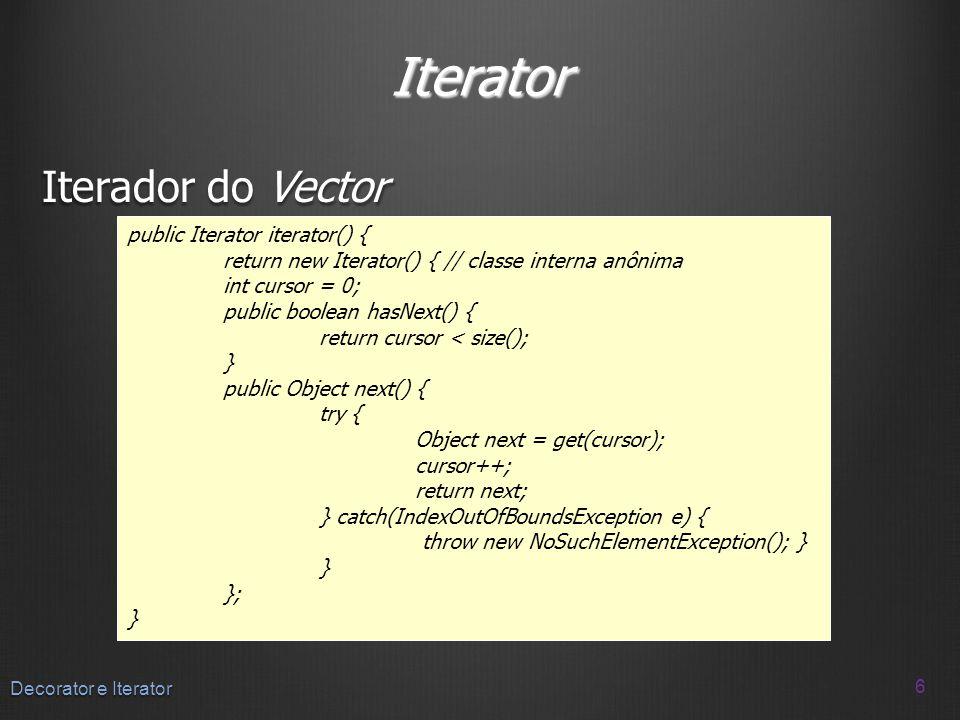 Iterator Iterador do Vector 6 Decorator e Iterator public Iterator iterator() { return new Iterator() { // classe interna anônima int cursor = 0; publ