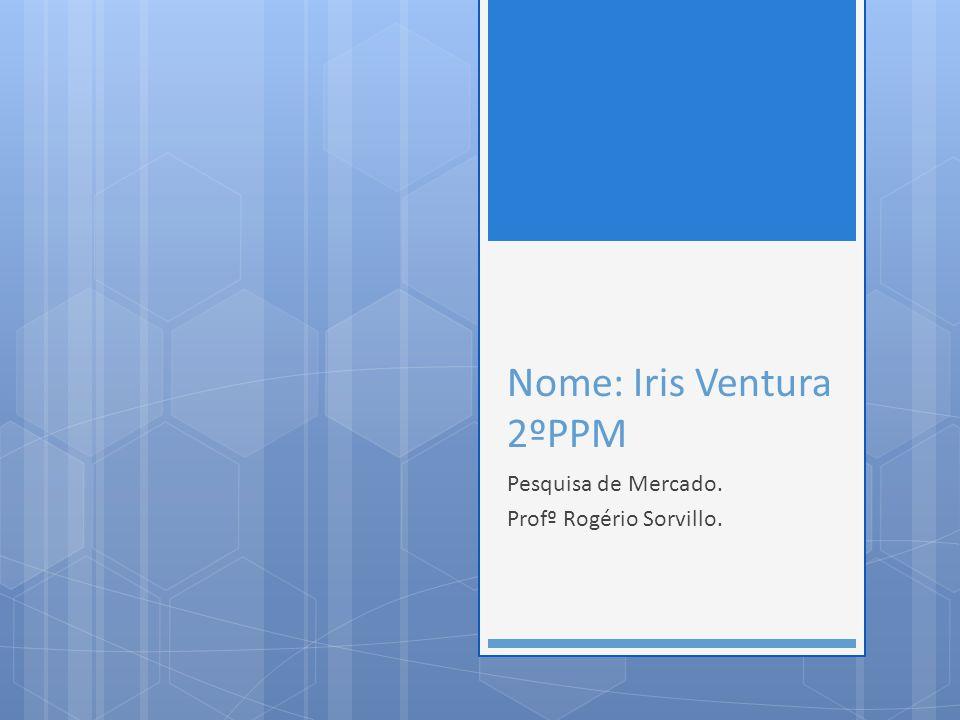 Nome: Iris Ventura 2ºPPM Pesquisa de Mercado. Profº Rogério Sorvillo.