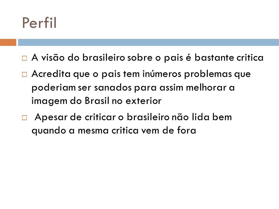 Perfil A visão do brasileiro sobre o pais é bastante critica Acredita que o pais tem inúmeros problemas que poderiam ser sanados para assim melhorar a imagem do Brasil no exterior Apesar de criticar o brasileiro não lida bem quando a mesma critica vem de fora