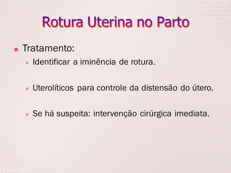Tratamento: Identificar a iminência de rotura. Uterolíticos para controle da distensão do útero. Se há suspeita: intervenção cirúrgica imediata.