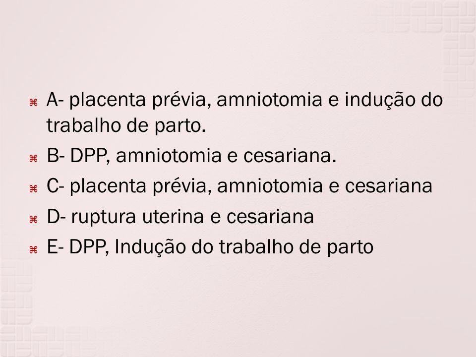 A- placenta prévia, amniotomia e indução do trabalho de parto. B- DPP, amniotomia e cesariana. C- placenta prévia, amniotomia e cesariana D- ruptura u