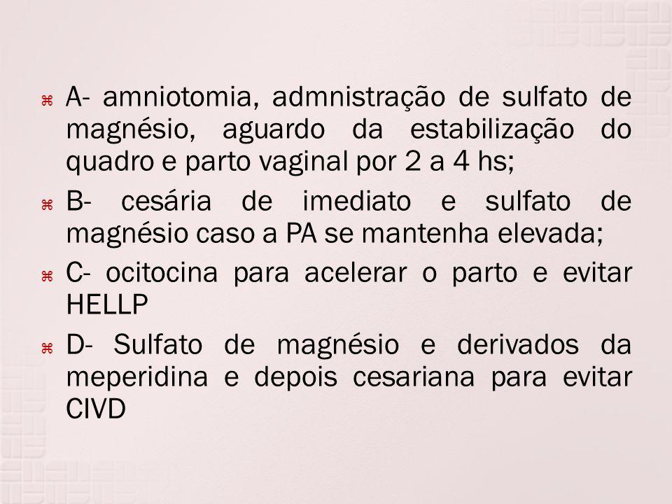 A- amniotomia, admnistração de sulfato de magnésio, aguardo da estabilização do quadro e parto vaginal por 2 a 4 hs; B- cesária de imediato e sulfato