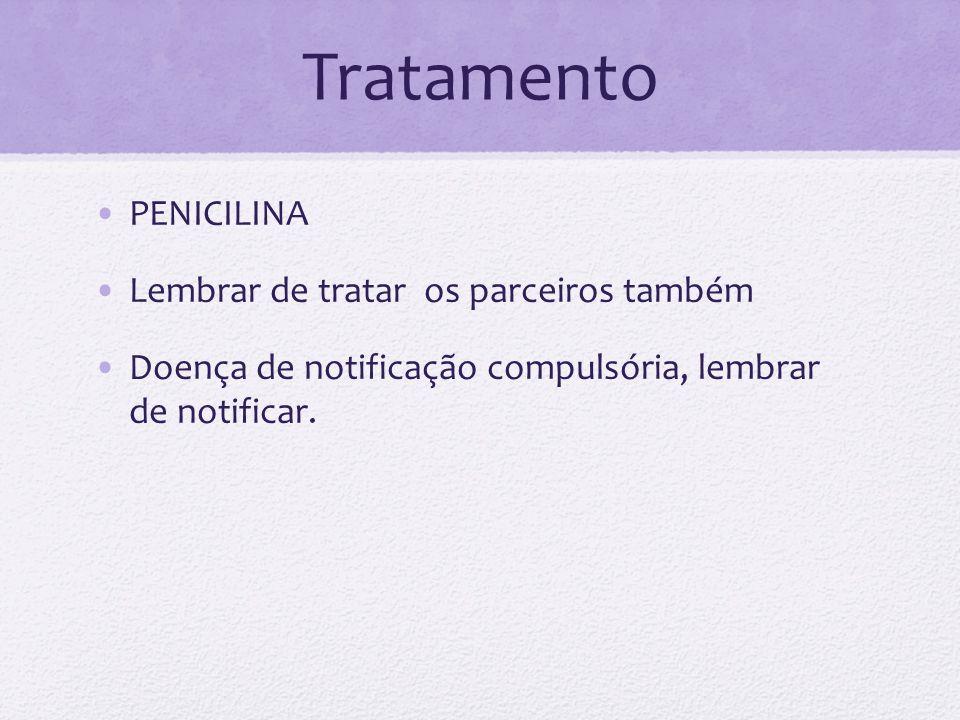 Tratamento PENICILINA Lembrar de tratar os parceiros também Doença de notificação compulsória, lembrar de notificar.
