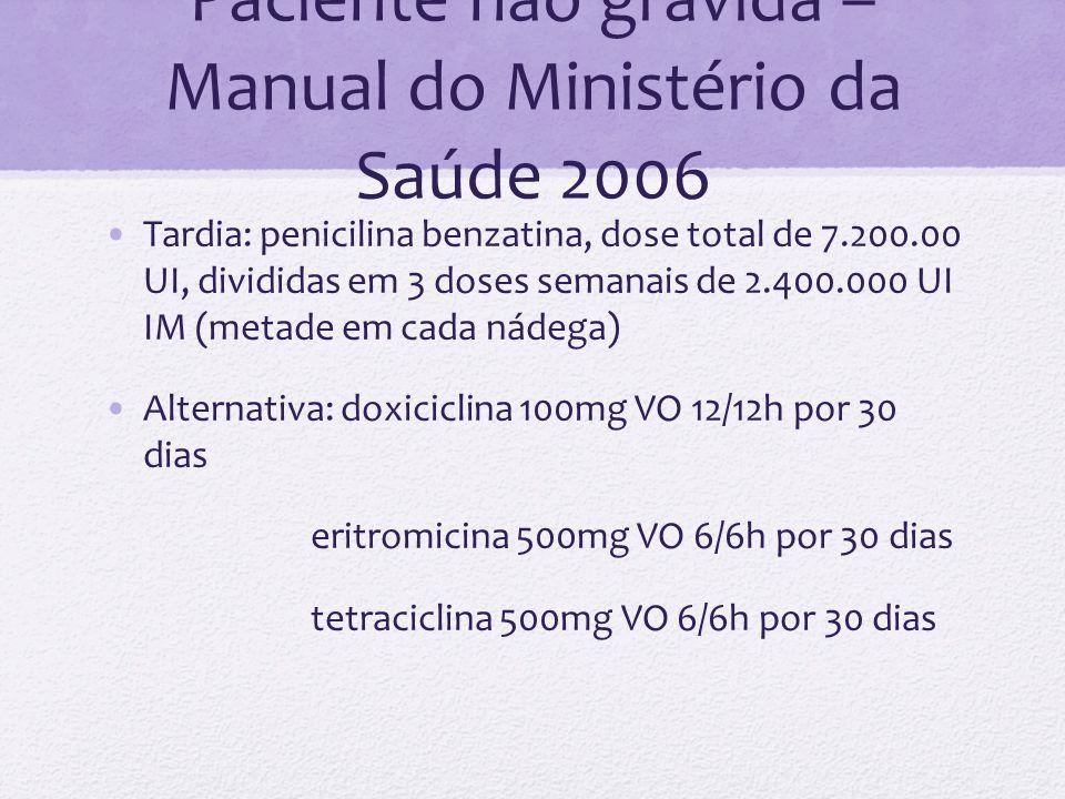 Paciente não grávida – Manual do Ministério da Saúde 2006 Tardia: penicilina benzatina, dose total de 7.200.00 UI, divididas em 3 doses semanais de 2.