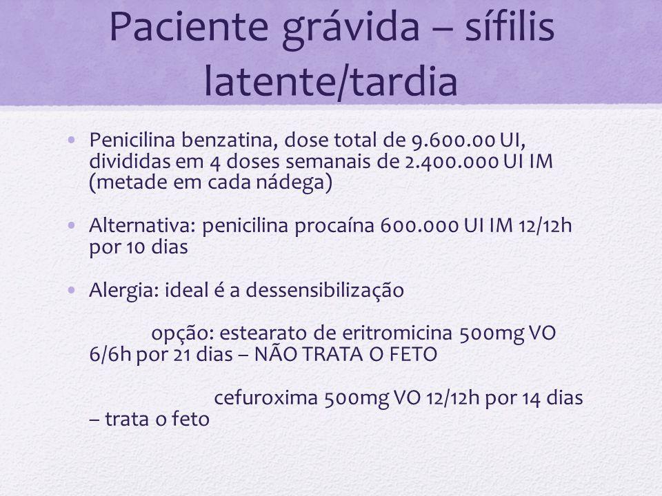 Paciente grávida – sífilis latente/tardia Penicilina benzatina, dose total de 9.600.00 UI, divididas em 4 doses semanais de 2.400.000 UI IM (metade em