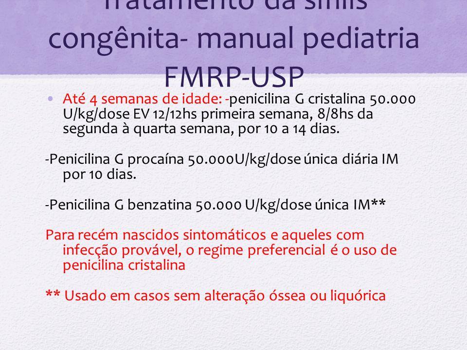 Tratamento da sífilis congênita- manual pediatria FMRP-USP Até 4 semanas de idade: -penicilina G cristalina 50.000 U/kg/dose EV 12/12hs primeira seman