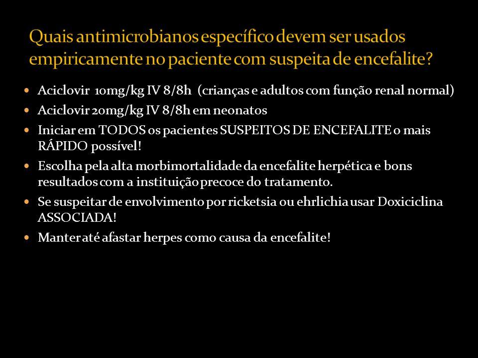 Aciclovir 10mg/kg IV 8/8h (crianças e adultos com função renal normal) Aciclovir 20mg/kg IV 8/8h em neonatos Iniciar em TODOS os pacientes SUSPEITOS DE ENCEFALITE o mais RÁPIDO possível.
