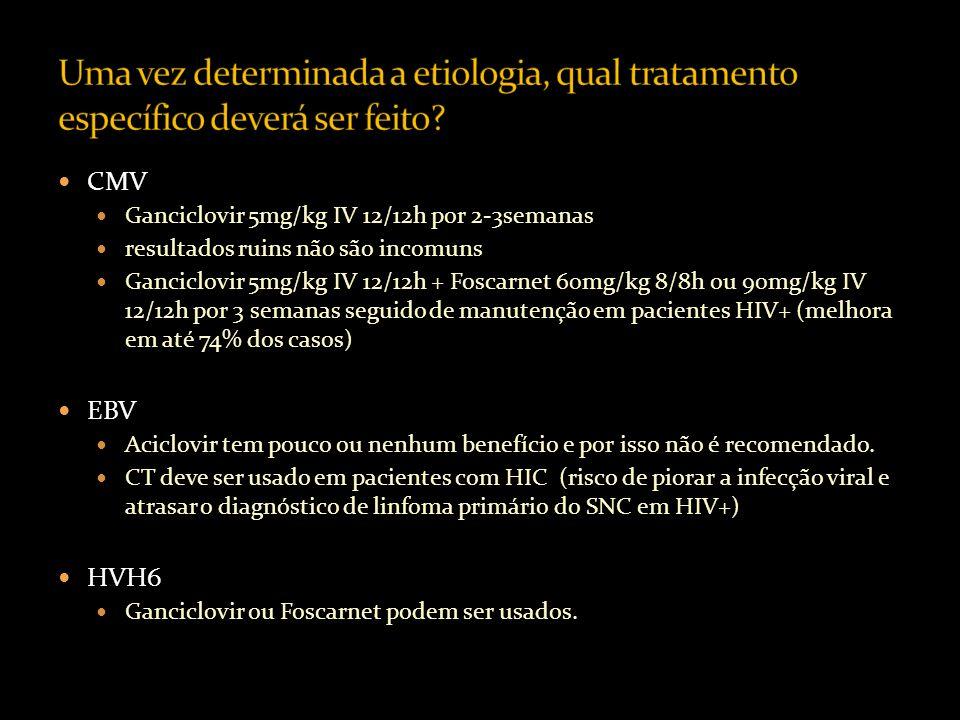 CMV Ganciclovir 5mg/kg IV 12/12h por 2-3semanas resultados ruins não são incomuns Ganciclovir 5mg/kg IV 12/12h + Foscarnet 60mg/kg 8/8h ou 90mg/kg IV 12/12h por 3 semanas seguido de manutenção em pacientes HIV+ (melhora em até 74% dos casos) EBV Aciclovir tem pouco ou nenhum benefício e por isso não é recomendado.