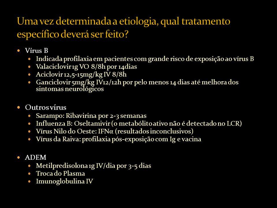 Vírus B Indicada profilaxia em pacientes com grande risco de exposição ao vírus B Valaciclovir 1g VO 8/8h por 14dias Aciclovir 12,5-15mg/kg IV 8/8h Ganciclovir 5mg/kg IV12/12h por pelo menos 14 dias até melhora dos sintomas neurológicos Outros vírus Sarampo: Ribavirina por 2-3 semanas Influenza B: Oseltamivir (o metabólito ativo não é detectado no LCR) Vírus Nilo do Oeste: IFNα (resultados inconclusivos) Vírus da Raiva: profilaxia pós-exposição com Ig e vacina ADEM Metilpredisolona 1g IV/dia por 3-5 dias Troca do Plasma Imunoglobulina IV