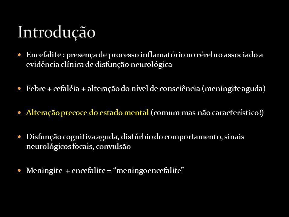 Encefalite : presença de processo inflamatório no cérebro associado a evidência clínica de disfunção neurológica Febre + cefaléia + alteração do nível de consciência (meningite aguda) Alteração precoce do estado mental (comum mas não característico!) Disfunção cognitiva aguda, distúrbio do comportamento, sinais neurológicos focais, convulsão Meningite + encefalite = meningoencefalite