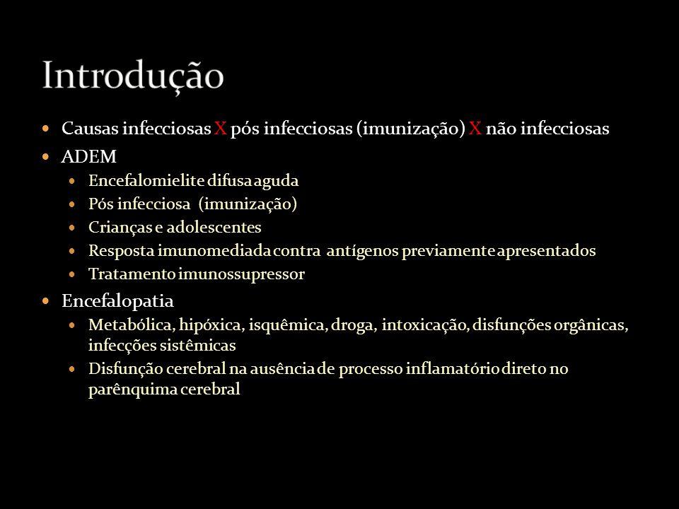 Causas infecciosas X pós infecciosas (imunização) X não infecciosas ADEM Encefalomielite difusa aguda Pós infecciosa (imunização) Crianças e adolescentes Resposta imunomediada contra antígenos previamente apresentados Tratamento imunossupressor Encefalopatia Metabólica, hipóxica, isquêmica, droga, intoxicação, disfunções orgânicas, infecções sistêmicas Disfunção cerebral na ausência de processo inflamatório direto no parênquima cerebral