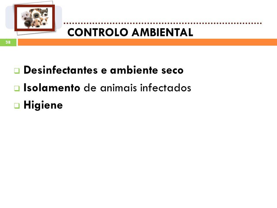 38 CONTROLO AMBIENTAL Desinfectantes e ambiente seco Isolamento de animais infectados Higiene