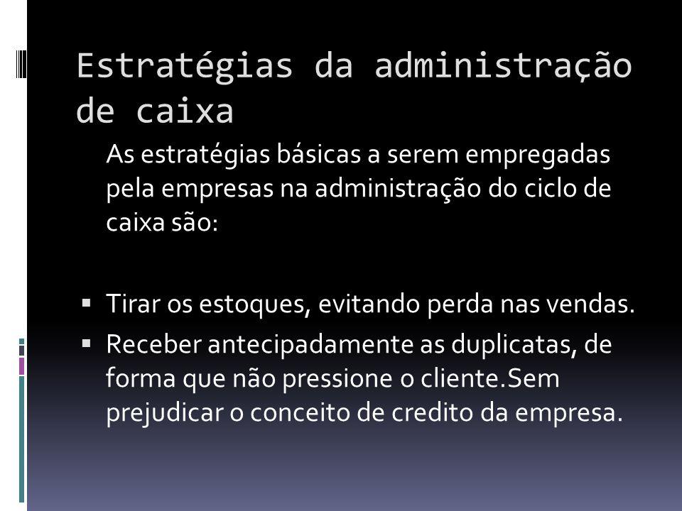 Estratégias da administração de caixa As estratégias básicas a serem empregadas pela empresas na administração do ciclo de caixa são: Tirar os estoque