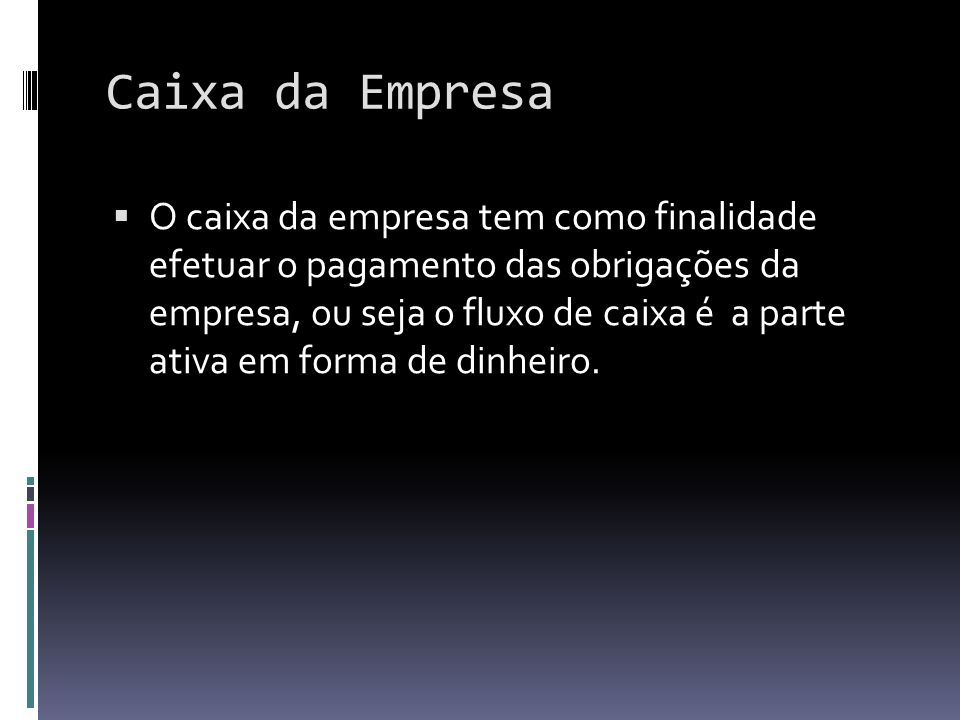 Caixa da Empresa O caixa da empresa tem como finalidade efetuar o pagamento das obrigações da empresa, ou seja o fluxo de caixa é a parte ativa em for