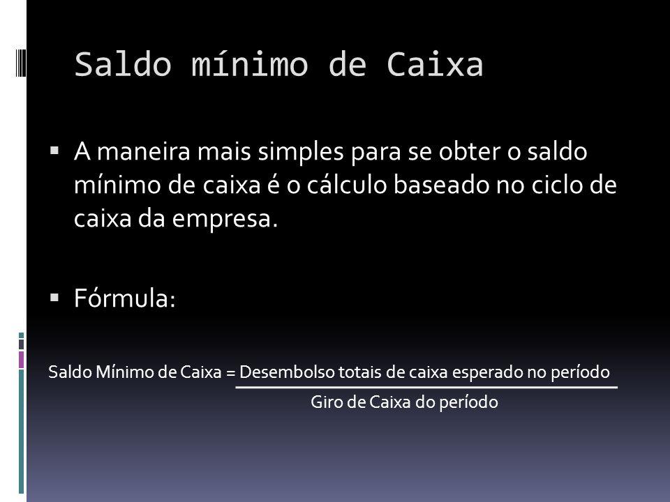 Saldo mínimo de Caixa A maneira mais simples para se obter o saldo mínimo de caixa é o cálculo baseado no ciclo de caixa da empresa. Fórmula: Saldo Mí