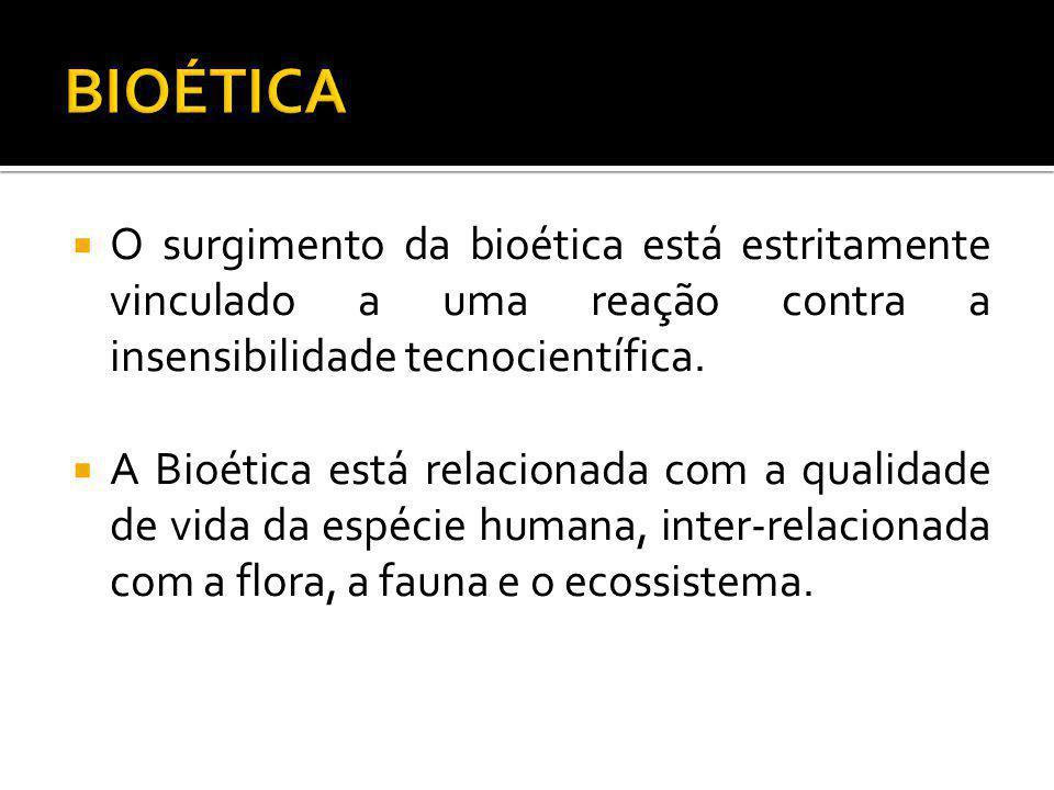O surgimento da bioética está estritamente vinculado a uma reação contra a insensibilidade tecnocientífica. A Bioética está relacionada com a qualidad