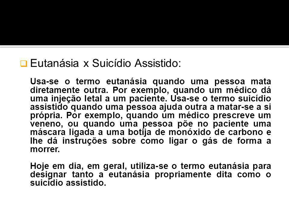 Eutanásia x Suicídio Assistido: Usa-se o termo eutanásia quando uma pessoa mata diretamente outra. Por exemplo, quando um médico dá uma injeção letal
