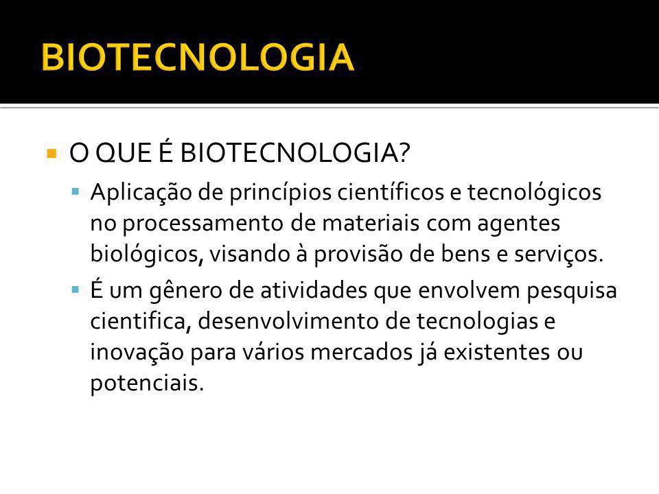 O QUE É BIOTECNOLOGIA? Aplicação de princípios científicos e tecnológicos no processamento de materiais com agentes biológicos, visando à provisão de