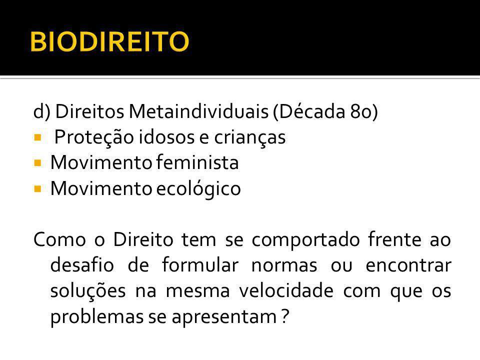 d) Direitos Metaindividuais (Década 80) Proteção idosos e crianças Movimento feminista Movimento ecológico Como o Direito tem se comportado frente ao