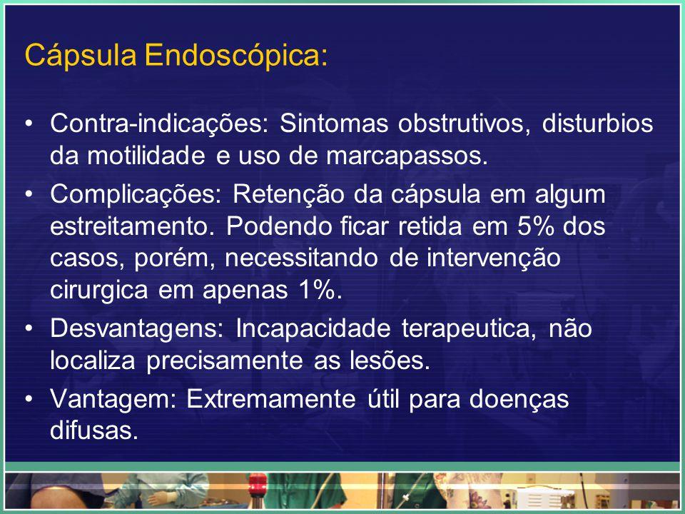 Cápsula Endoscópica: Contra-indicações: Sintomas obstrutivos, disturbios da motilidade e uso de marcapassos. Complicações: Retenção da cápsula em algu